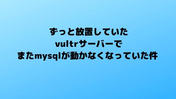 ずっと放置していたvultrサーバーでまたmysqlが動かなくなっていた件