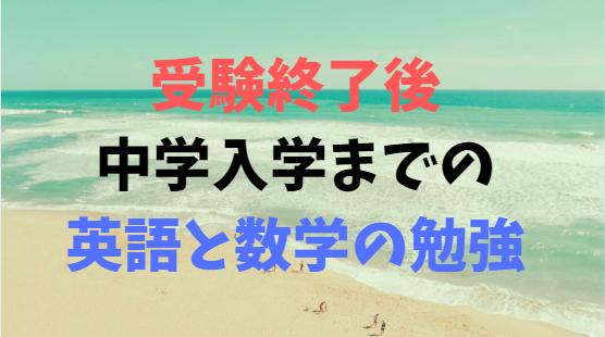 【中学受験合格後学習】中学入学前の春休みにやるべき勉強について  英語と数学