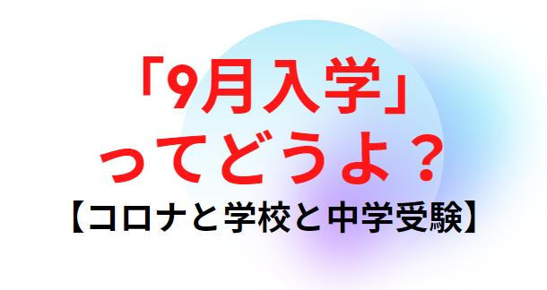 【コロナと学校と中学受験】「9月入学」ってどうよ?