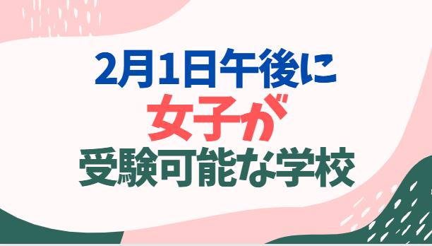 【午後受験】2月1日午後に女子が受験可能な学校一覧レビュー【偏差値順】