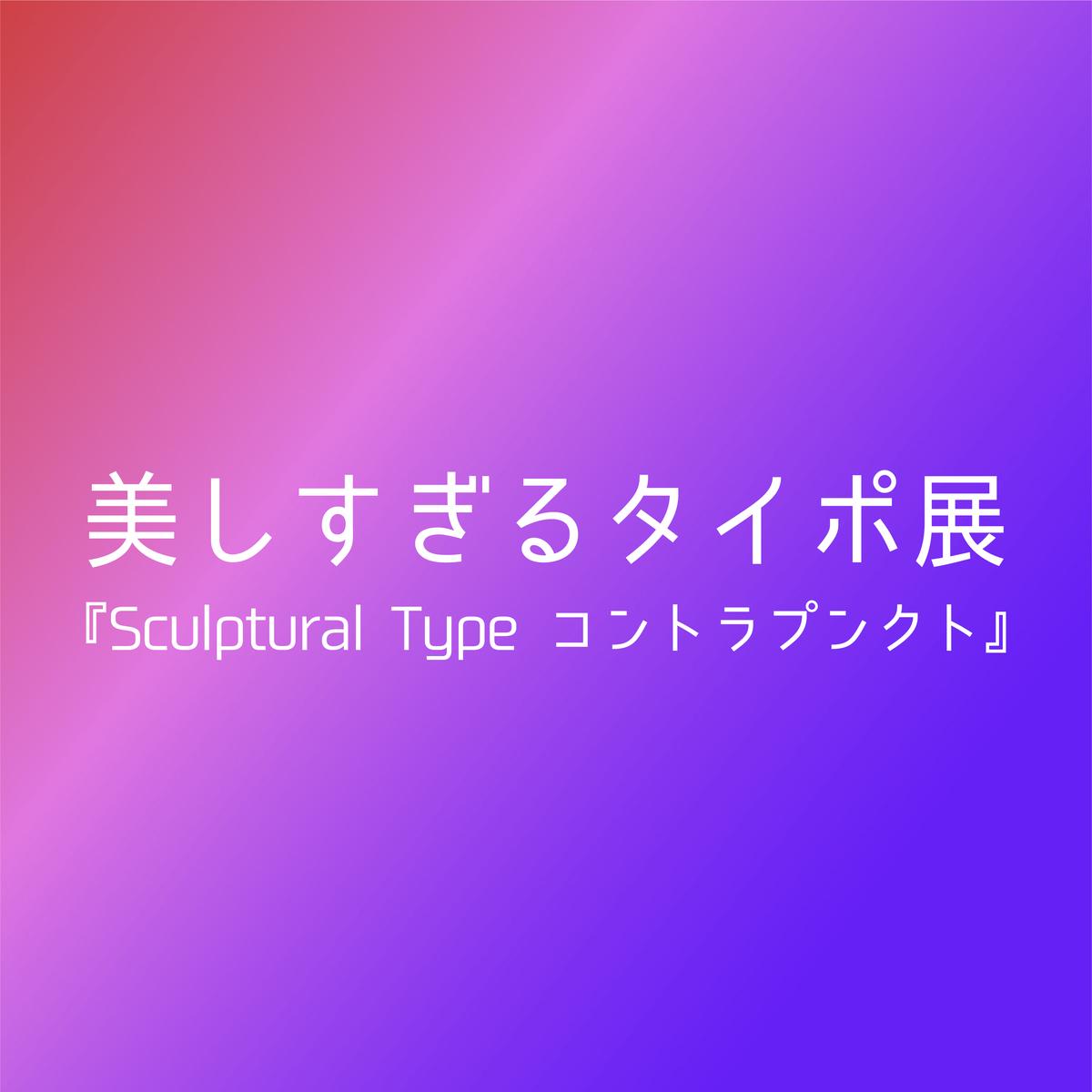 美しすぎるタイポ展『Sculptural Type コントラプンクト』