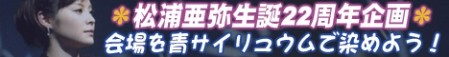 松浦亜弥生誕22周年企画 会場を青サイリュウムで染めよう!