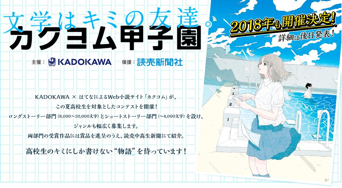 """文学はキミの友達。「カクヨム甲子園」主催:KADOKAWA 後援:読売新聞社 KADOKAWA × はてなによるWeb小説サイト「カクヨム」が、この夏高校生を対象としたコンテストを開催!ロングストーリー部門(8,000〜20,000文字)とショートストーリー部門(〜4,000文字)を設け、ジャンルも幅広く募集します。両部門の受賞作品には賞品を進呈のうえ、読売中高生新聞にて紹介。高校生のキミにしか書けない""""物語""""を待っています!"""