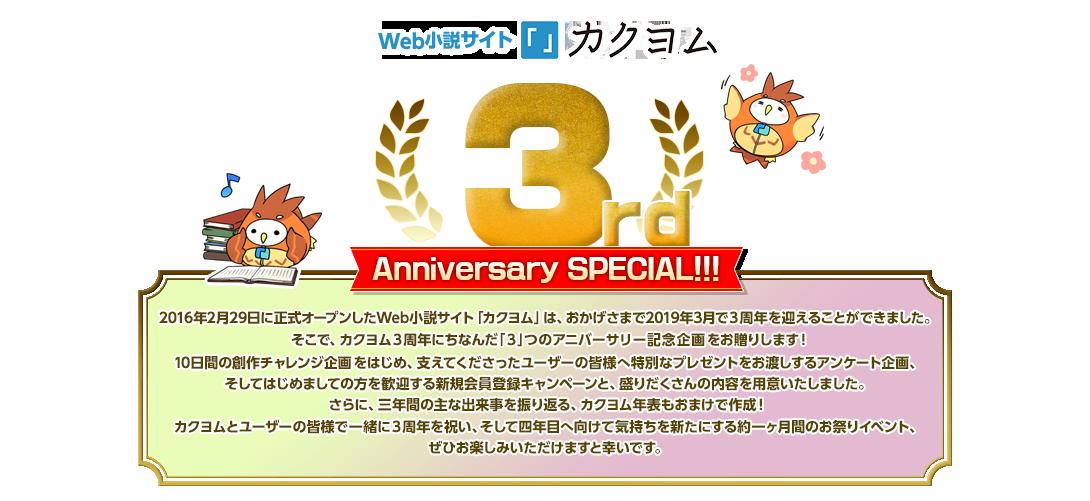 Web小説サイト「カクヨム」 3rd Anniversary SPECIAL!!! 2016年2月29日に正式オープンしたWeb小説サイト「カクヨム」は、おかげさまで2019年3月で3周年を迎えることができました。 そこで、カクヨム3周年にちなんだ「3」つのアニバーサリー記念企画をお贈りします! 10日間の創作チャレンジ企画をはじめ、支えてくださったユーザーの皆様へ特別なプレゼントをお渡しするアンケート企画、そしてはじめましての方を歓迎する新規会員登録キャンペーンと、盛りだくさんの内容を用意いたしました。 さらに、三年間の主な出来事を振り返る、カクヨム年表もおまけで作成! カクヨムとユーザーの皆様で一緒に3周年を祝い、そして四年目へ向けて気持ちを新たにする約一ヶ月間のお祭りイベント、ぜひお楽しみいただけますと幸いです。