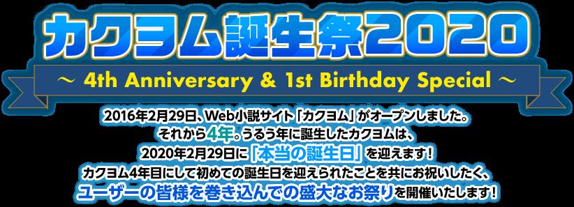 カクヨム誕生祭2020 ~4th Anniversary & 1st Birthday Special~ 2016年2月29日、Web小説サイト「カクヨム」がオープンしました。 それから4年。うるう年に誕生したカクヨムは、2020年2月29日に「本当の誕生日」を迎えます! カクヨム4年目にして初めての誕生日を迎えられたことを共にお祝いしたく、ユーザーの皆様を巻き込んでの盛大なお祭りを開催いたします!