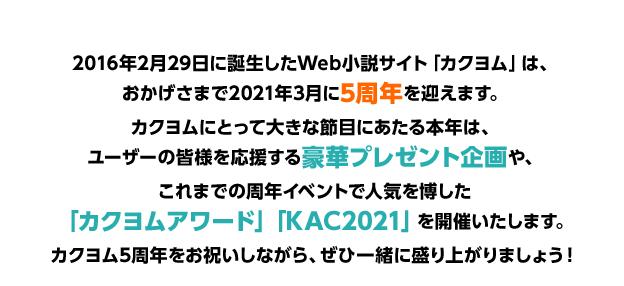 2016年2月29日に誕生したWeb小説サイト「カクヨム」は、おかげさまで2021年3月に5周年を迎えます。カクヨムにとって大きな節目にあたる本年は、ユーザーの皆様を応援する豪華プレゼント企画や、これまでの周年イベントで人気を博した「カクヨムアワード」「KAC2021」を開催いたします。カクヨム5周年をお祝いしながら、ぜひ一緒に盛り上がりましょう!