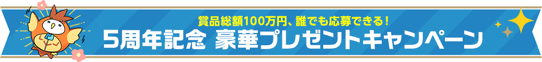 賞品総額100万円、誰でも応募できる!5周年記念 豪華プレゼントキャンペーン