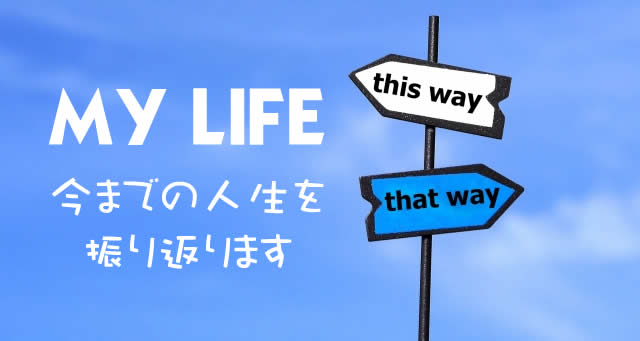 MY LIFE~今までの人生を振り返ります~