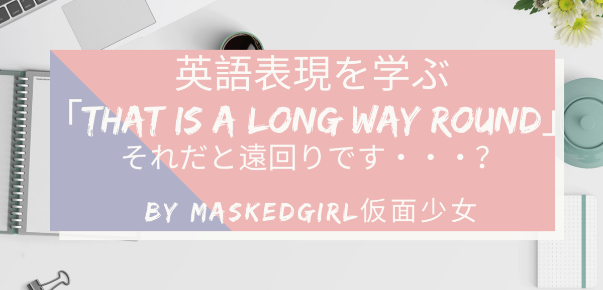 That is a long way round「それだと遠回りです」の英語表現