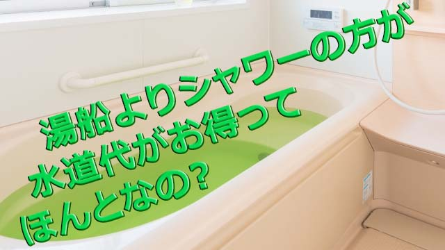 湯船よりシャワーの方が水道代がお得ってほんとなの?