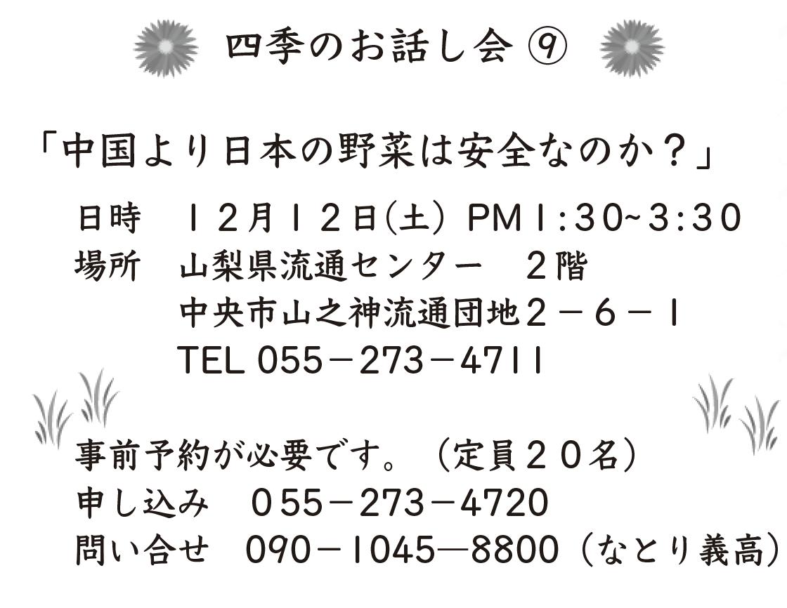 「中国より日本の野菜は安全なのか?」  日 時 12月12日(土)PM1:30―3:30 場 所 山梨県流通センター 2階    中央市山之神流通団地2−6−1    TEL:55−273−4711  事前申し込みが必要です。(定員20名) 申し込み 055−273−4720 問い合せ 090−1045−8800(なとり義高)