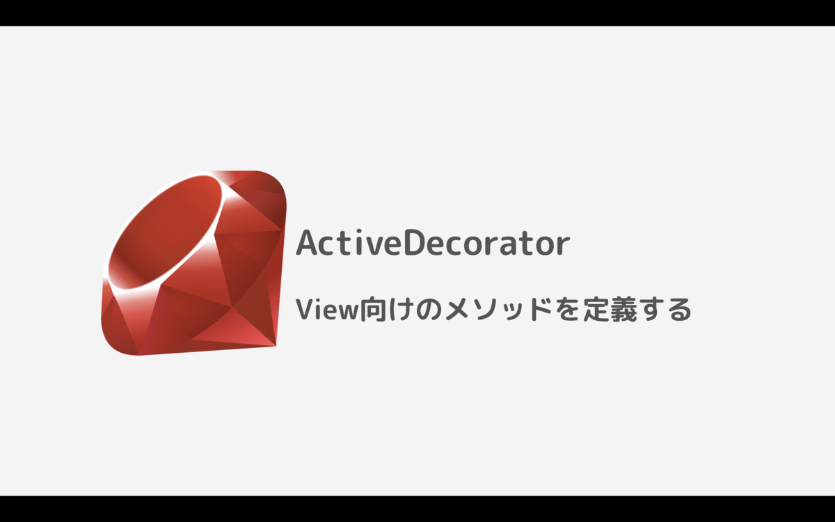 Ruby On Rails Gem Activedecorator の紹介 View向けのメソッドを