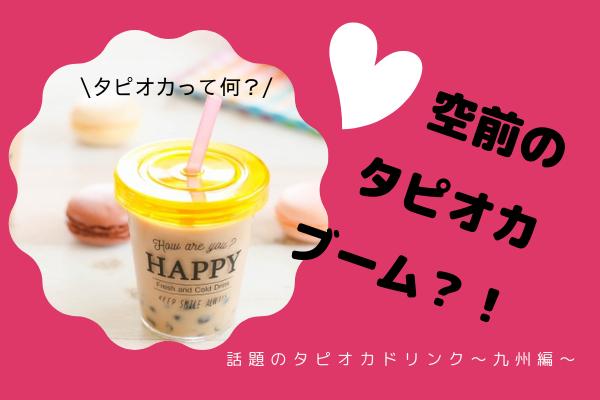 タピオカブーム!タピオカって何?人気の理由は?九州で人気のタピオカ専門店