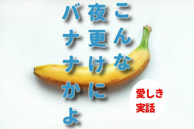 こんな夜更けにバナナかよ