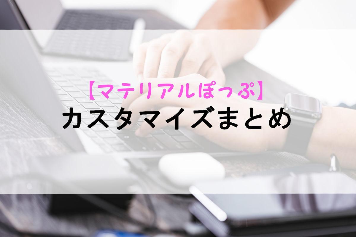 【マテリアルぽっぷ】カスタマイズまとめ