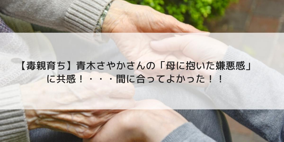 【毒親育ち】青木さやかさんの「母に抱いた嫌悪感」に共感!・・・間に合ってよかった!!