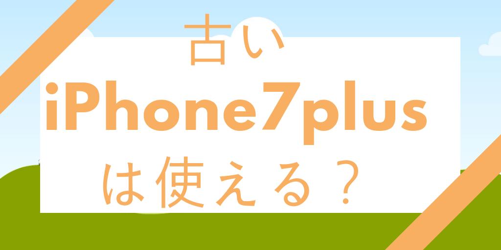 古いiPhone7plusは使えるのか?