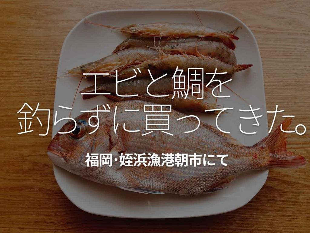 「エビと鯛を釣らずに買ってきた。-福岡・姪浜漁港朝市にて-」福岡ご当地