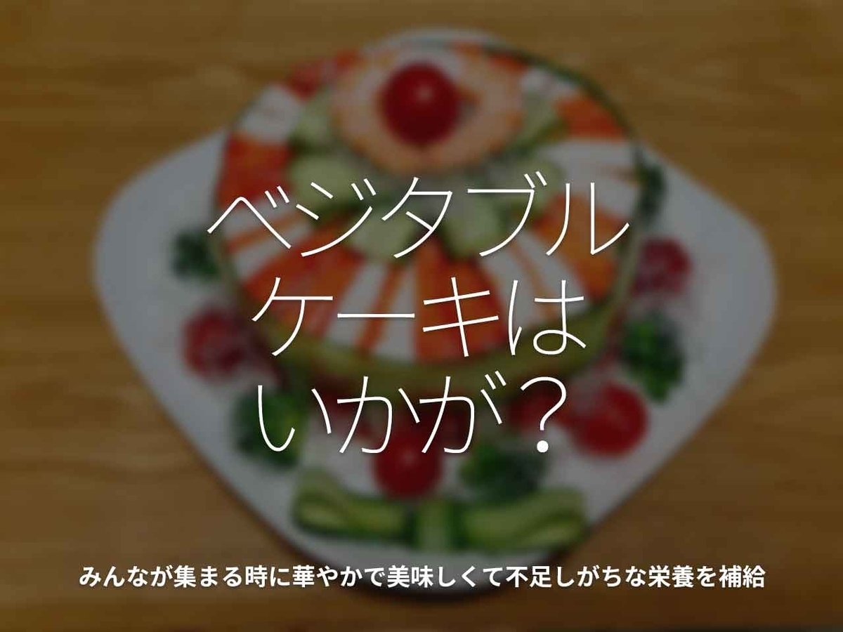 「ベジタブルケーキはいかが?」みんなが集まる時に華やかで美味しくて不足しがちな栄養を補給【適材適食】小園亜由美(管理栄養士・野菜ソムリエ上級プロ)