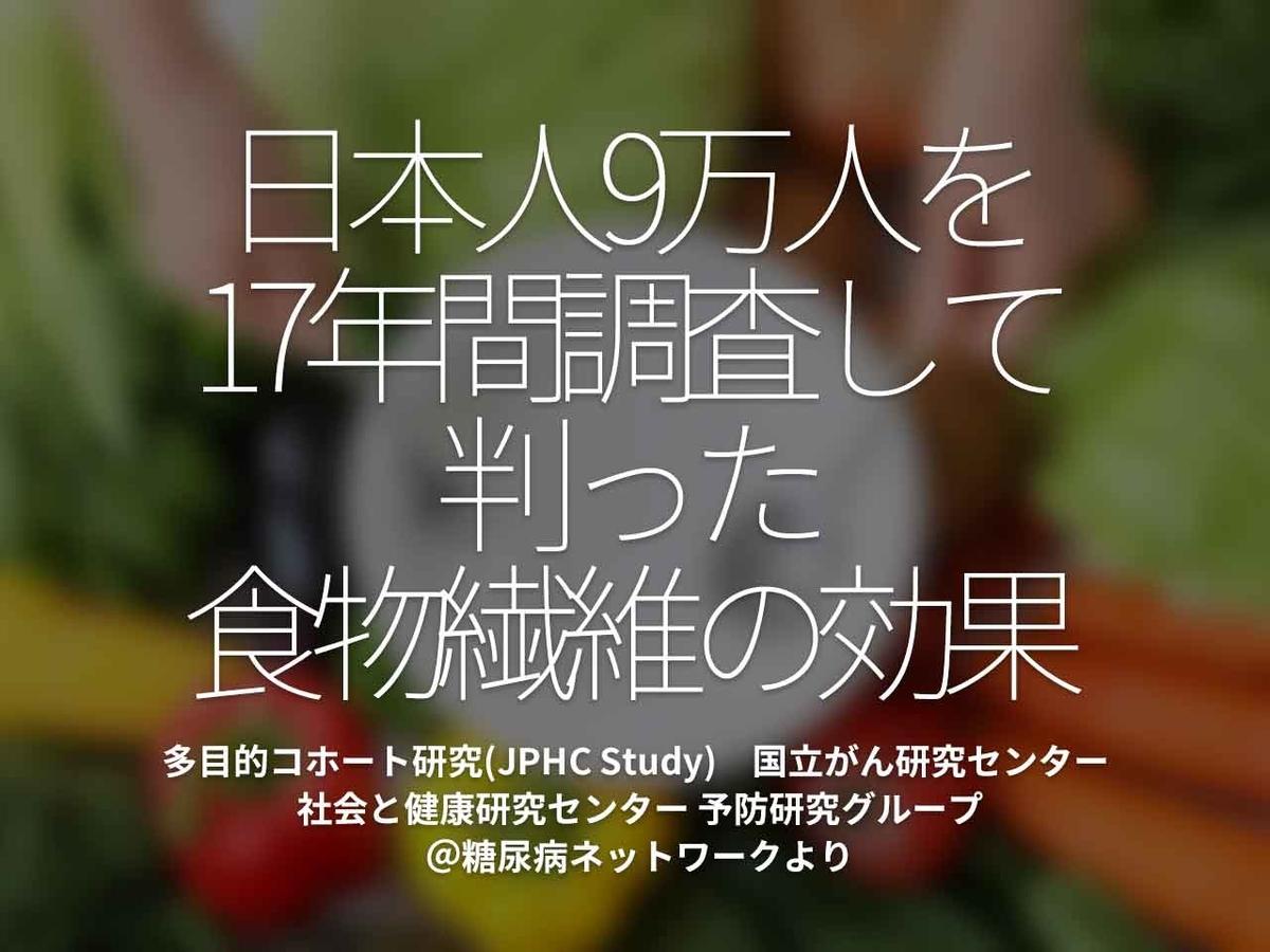 「日本人9万人を17年間調査して判った食物繊維の効果」多目的コホート研究(JPHC Study) 国立がん研究センター 社会と健康研究センター 予防研究グループ@糖尿病ネットワークより【適材適食】小園亜由美(管理栄養士・野菜ソムリエ上級プロ)