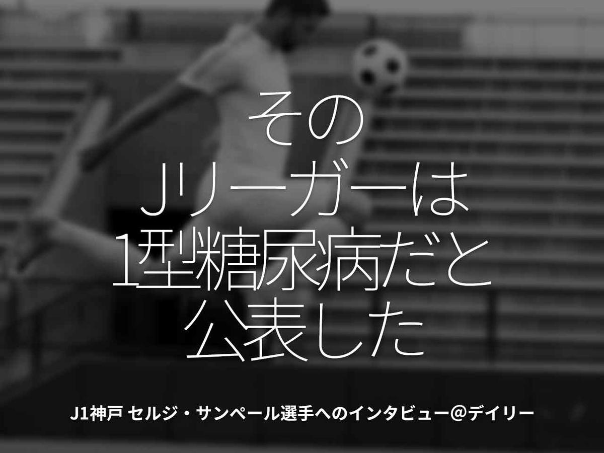 「そのJリーガーは1型糖尿病だと公表した」J1神戸 セルジ・サンペール選手へのインタビュー@デイリー【適材適食】小園亜由美(管理栄養士・野菜ソムリエ上級プロ)