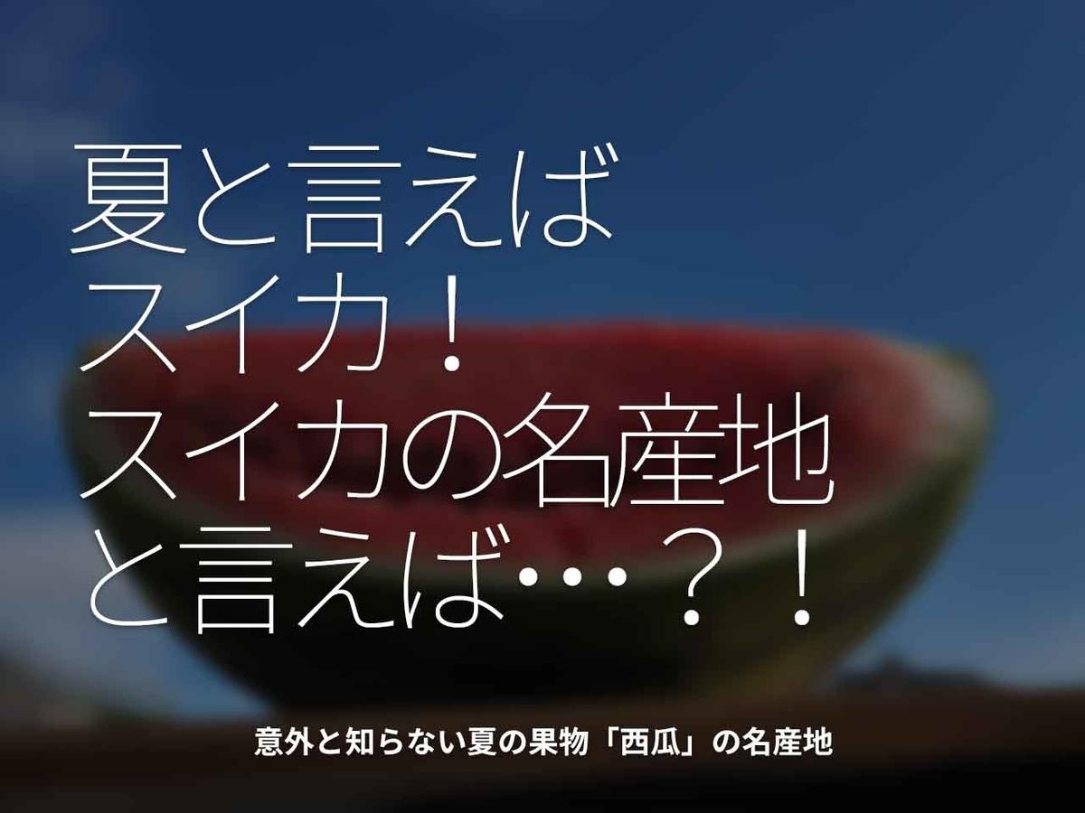 「夏と言えばスイカ!スイカの名産地と言えば・・・!?」意外と知らない夏の果物「西瓜」の名産地【適材適食】小園亜由美(管理栄養士・野菜ソムリエ上級プロ)