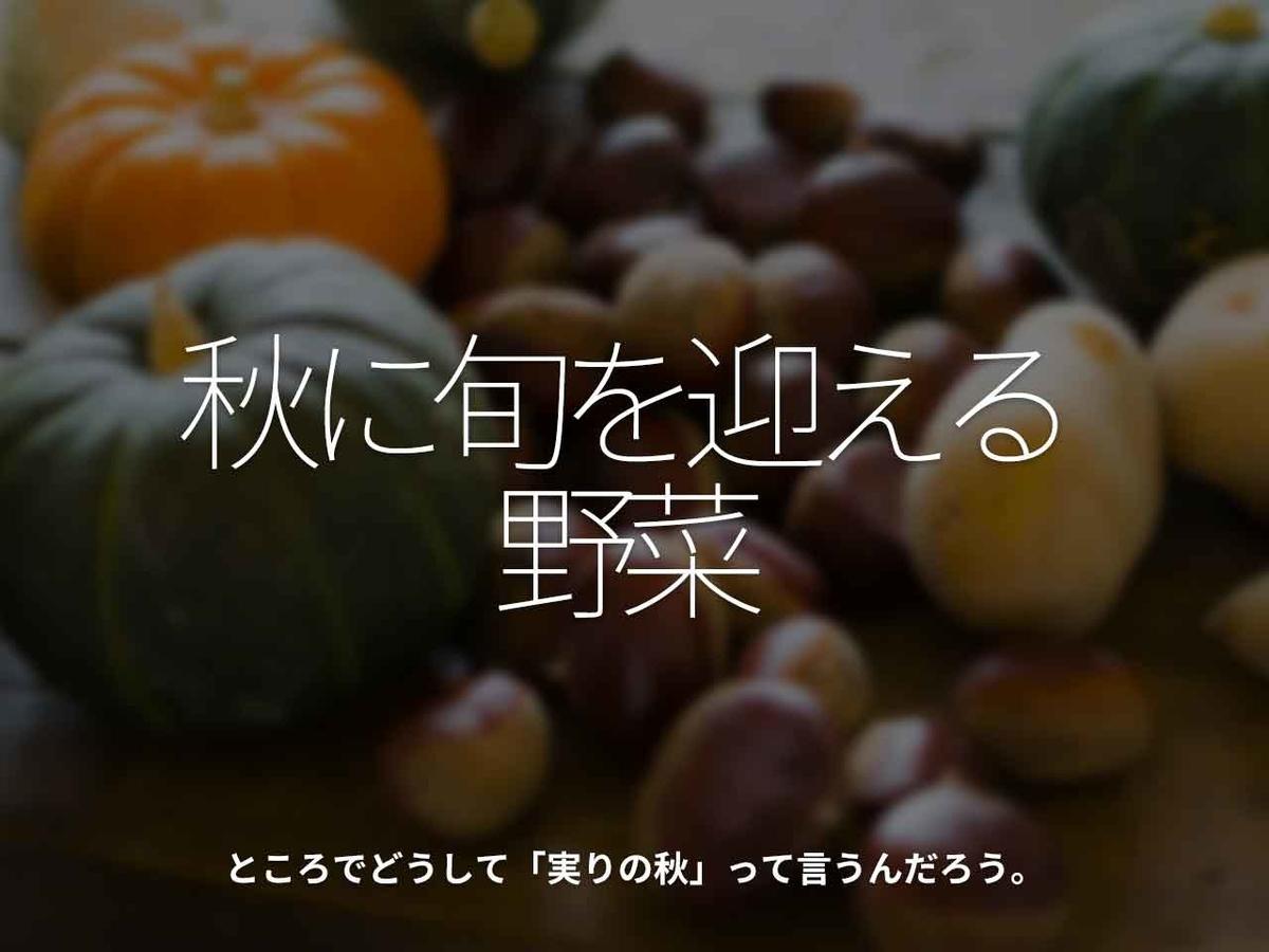 「秋に旬を迎える野菜」ところでどうして「実りの秋」って言うんだろう。【適材適食】小園亜由美(管理栄養士・野菜ソムリエ上級プロ)