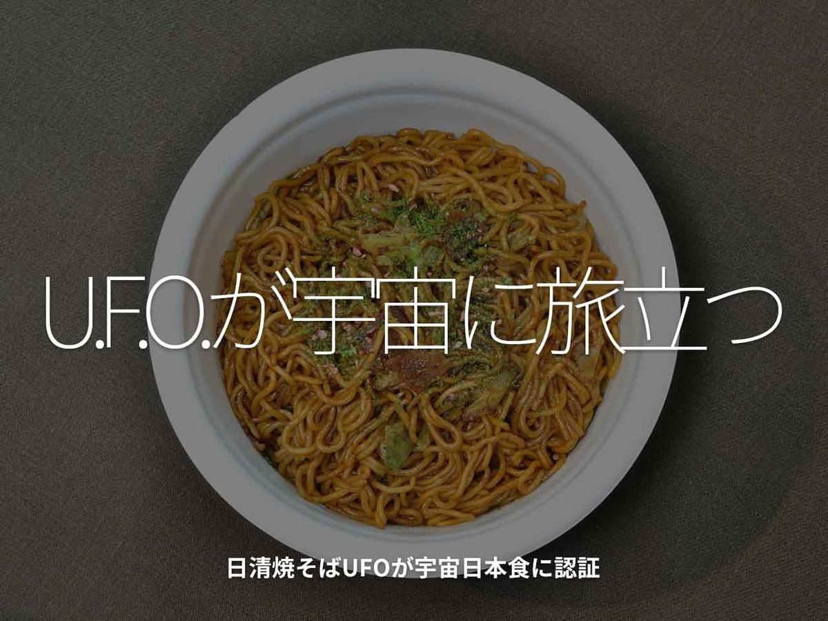「U.F.O.が宇宙に旅立つ」日清焼そばUFOが宇宙日本食に認証【適材適食】小園亜由美(管理栄養士・野菜ソムリエ上級プロ)