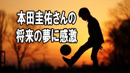 「本田圭佑さんの将来の夢に感激」イメージ