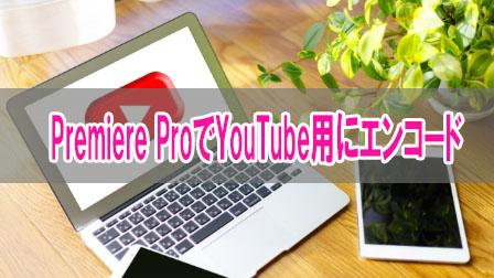 「Premiere Pro YouTube用エンコード」イメージ