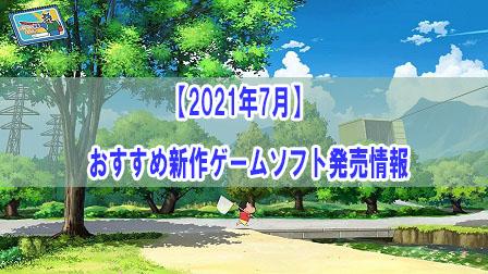「【2021年7月】おすすめ新作ゲームソフト発売情報」イメージ