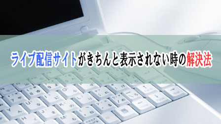 「ライブ配信サイトがきちんと表示されない時の解決法」イメージ