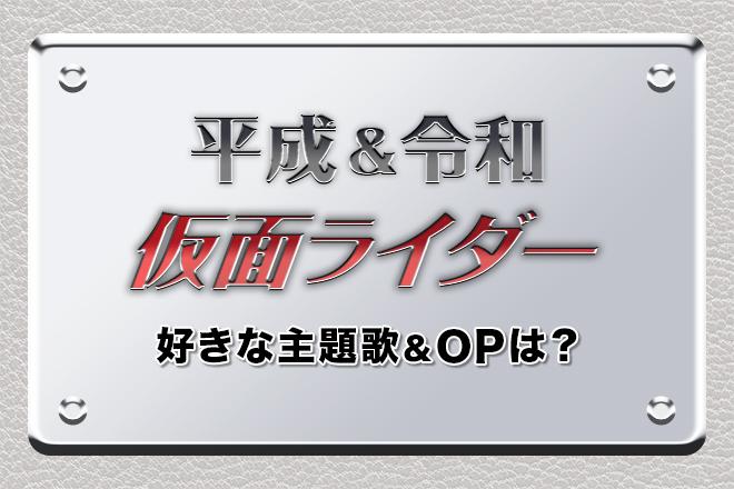 「平成&令和 仮面ライダー」好きな主題歌&OP