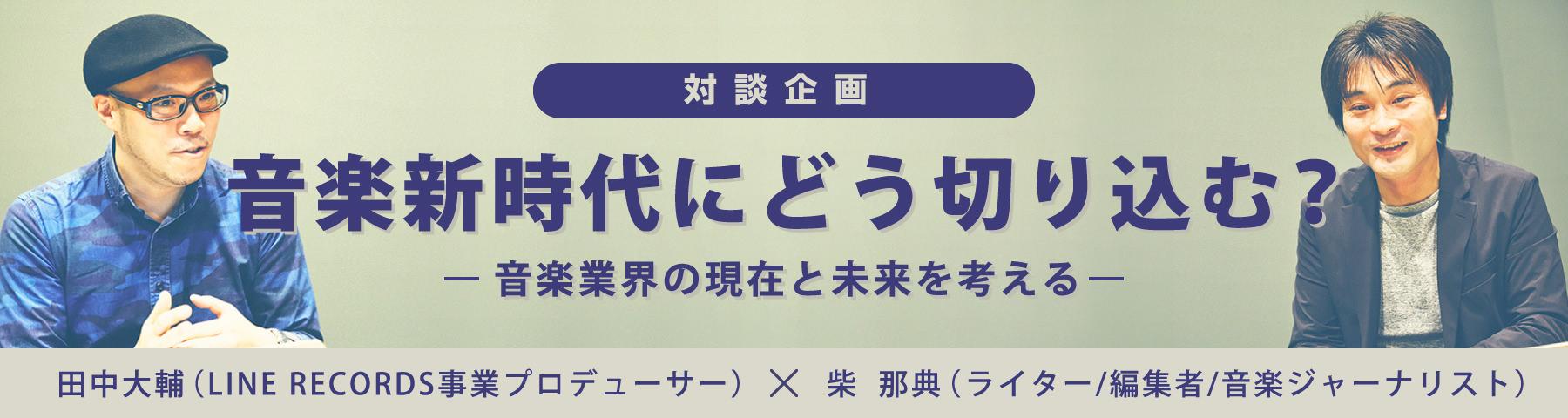 対談企画 田中大輔(LINE RECORDS)×芝 那典