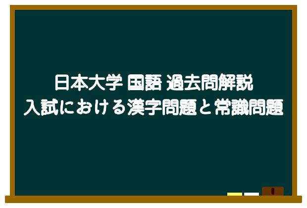 日本大学 国語 過去問解説:入試における漢字問題と常識問題【日本大学文理学部 N方式1期 試験日:2020年2月1日】