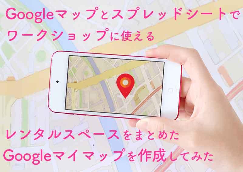 GoogleマップとGoogleスプレッドシートを使ってワークショップで利用できるレンタルスペースをまとめたGoogleマイマップを作成してみた
