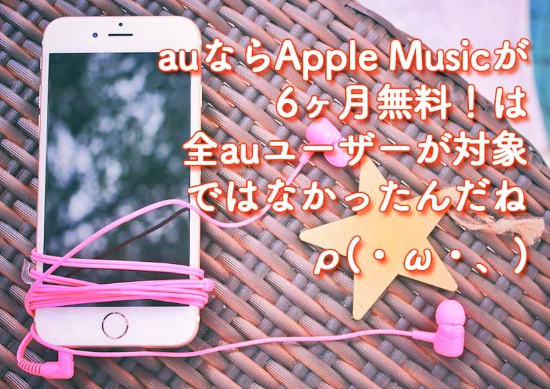 auからApple Musicにご加入で6ヶ月間無料は全auユーザーが対象ではなかった