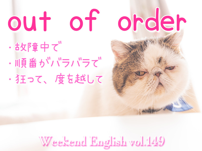 週末英語(weekend english)out of order「故障中で、狂って、順不同で」