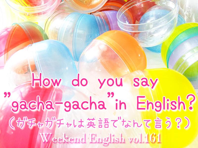 週末英語(weekend english)How do you say gacha-gacha in English?