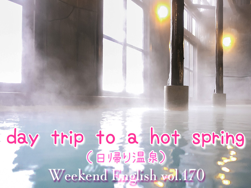 週末英語(weekend english)日帰り温泉(day trip to a hot spring)