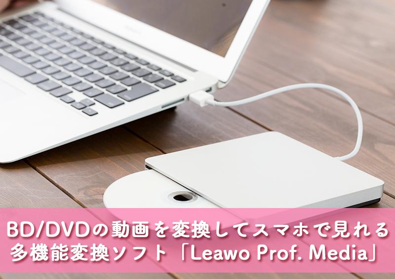 「Leawo Prof. Media」はBDやDVDの動画を簡単に変換できてスマホにも保存できる多機能変換ソフト[PR]