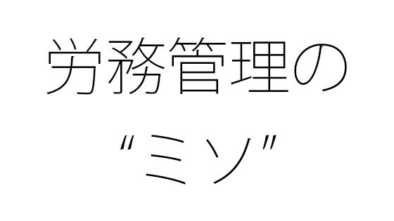 """労務管理の""""ミソ"""""""