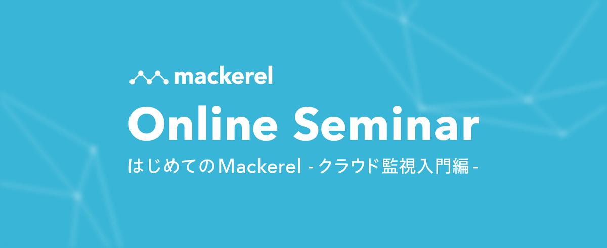 【オンラインセミナー】はじめての Mackerel 〜クラウド監視 入門編〜 第2回
