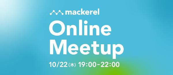 Mackerel Online Meetup #1 〜Google Cloud インテグレーション〜 2020年10月22日