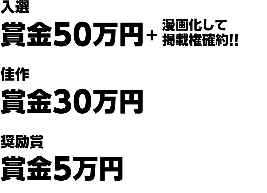 入選 賞金50万円+漫画化して掲載権確約!! 佳作 賞金30万円 奨励賞 賞金5万円