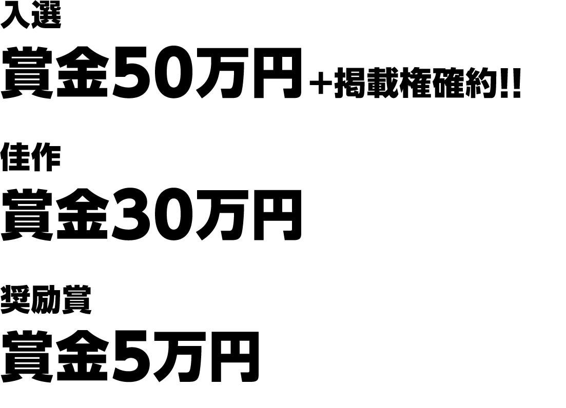 入選 賞金 50万円+掲載権確約!! 佳作 賞金30万円 奨励賞 賞金5万円