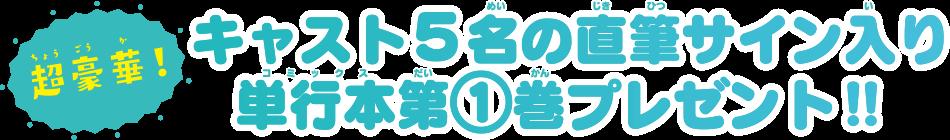 超豪華!キャスト5名の直筆サイン入り単行本第①巻プレゼント!!