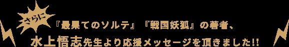 さらに!『最果てのソルテ』『戦国妖狐』の著者、水上悟志先生より応援メッセージを頂きました!!