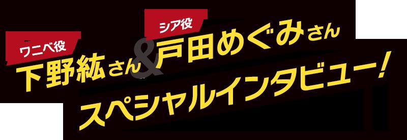 ワニベ役・下野紘さん&シア役・戸田めぐみさんスペシャルインタビュー!