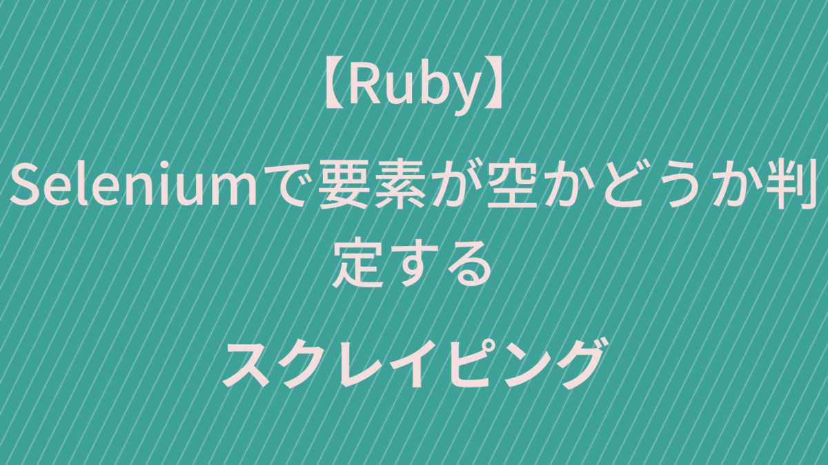 【Ruby スクレイピング】Seleniumで要素が空かどうか判定する
